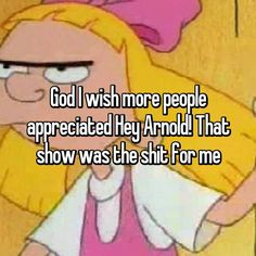 God I wish more people appreciated Hey Arnold! That show was the shit for me