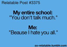 lmbo XD (what it says)    My Entire School: You Don't Talk Much    Me: Because I hate you all.