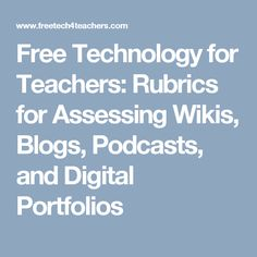 Free Technology for Teachers: Rubrics for Assessing Wikis, Blogs, Podcasts, and Digital Portfolios