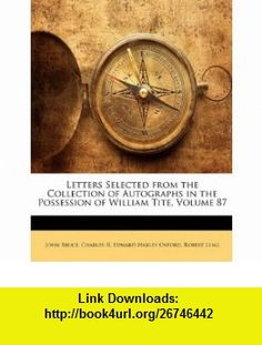 Letters Selected from the Collection of Autographs in the Possession of William Tite, Volume 87 (9781148086705) John Bruce, Charles II, Edward Harley Oxford , ISBN-10: 1148086706  , ISBN-13: 978-1148086705 ,  , tutorials , pdf , ebook , torrent , downloads , rapidshare , filesonic , hotfile , megaupload , fileserve