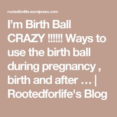I'm Birth Ball CRAZY !!!!!! Ways to use the birth ball during pregnancy , birth and after …   Rootedforlife's Blog