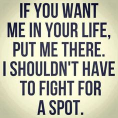 If you want me in your life, put me there. I shouldn't have to fight for a spot.