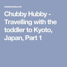 Chubby Hubby - Travelling with the toddler to Kyoto, Japan, Part 1