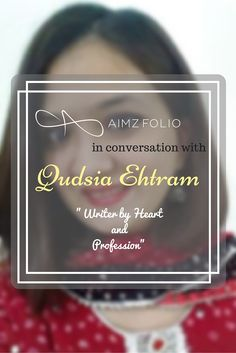 Aimzfolio in conversation with Qudsia Ehtram PinterestQudsia Ehtram in one of those remarkable personalities who give up on their lifestyle to live their dream, to become what she thinks is her ultimate goal; to become a writer.