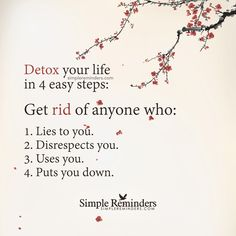Detox your life in 4 easy steps: Get rid of anyone who: 1. Lies to you. 2. Disrespects you. 3. Uses you. 4. Puts you down. Yes simple.