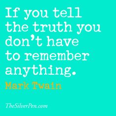 If you tell the truth you don't have to remember anything. - Mark Twain < That's why I don't lie. :)