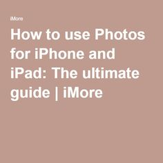 How to use Photos for iPhone and iPad: The ultimate guide | iMore