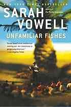 """Unfamiliar Fishes [Print]. Recommended by Jake. """"Didn't get a chance to go on a tropical excursion this summer? Sarah Vowell's history of the Hawaiian Islands explores the significant cultural, economic, and political changes from the islanders' first contact with Captain Cook to the US annexation. Engaging anecdotes and well-researched writing make this a good read for any history buff."""""""