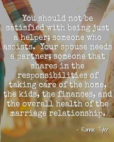 Your spouse needs a partner because as you're building this life together, you both share an equal role in its growth and the responsibilities that go along with it.