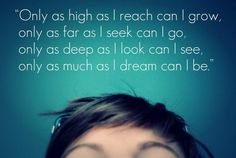 Only as high as I reach can I grow, Only as far as I seek can I go..
