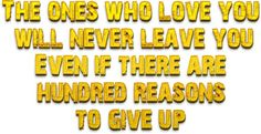 The ones who love you will never leave you even if there are hundred reasons to give up.