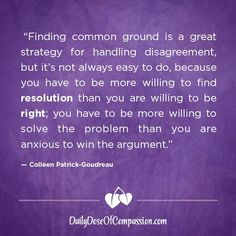 """""""Finding common ground is a great strategy for handling disagreement, but it's not always easy to do, because you have to be more willing to find resolution than you are willing to be right; you have to be more willing to solve the problem than you are anxious to win the argument."""" ~Colleen Patrick-Goudreau . . Do you want to find resolution? Or do you want to be right?  . . Do you want to solve the problem? Or do you want to win the argument? Disagreement Quotes, New Quotes, Inspirational Quotes, Vegan Quotes, Common Ground, Mind Over Matter, Motivate Yourself, Anxious, Food For Thought"""