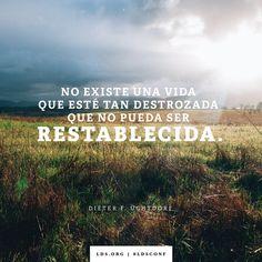 No existe una vida que esté tan destrozada que no pueda ser restablecida. -Dieter F. Uchtdorf#LDSConf