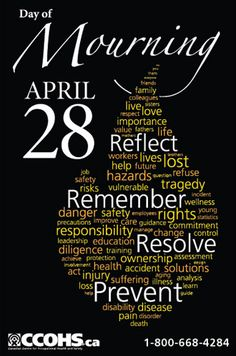 National Day of Mourning, April 28; to reflect on the importance of safety in the workplace. http://www.ccohs.ca/products/posters/mourning5.html or buy full colour copies for only $6 each.