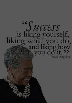 """Success is liking yourself, liking what you do, and liking how you do it.""  ~Maya Angelou"