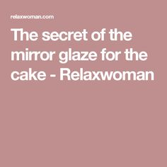 The secret of the mirror glaze for the cake - Relaxwoman