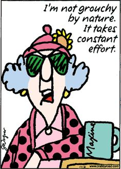 Maxine: I'm not grouchy by nature. It takes constant effort.