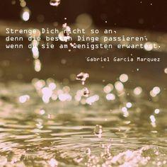 Strenge Dich nicht so an, denn die besten Dinge passieren, wenn du sie am wenigsten erwartest. (Gabriel Garcia #Marquez) #zitate