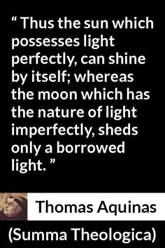 "Thomas Aquinas, ""Summa Theologica"" Pictures and meaning about ""Thus the sun which possesses light perfectly, can shine by itself; whereas the moon which has the nature of light imperfectly, sheds only a borrowed light. Thomas Aquinas Quotes, Saint Thomas Aquinas, Borrowed Light, St Thomas, Canning, Sheds, Moon, Nature, Shed Houses"