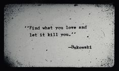 Find what you love and let it kill you. Charles Bukowski