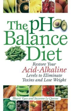 The pH Balance Diet: Restore Your Acid-Alkaline Levels to Eliminate Toxins and Lose Weight