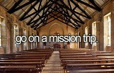 'Go on a mission trip.' I would love it!! Huge way to gain humility. A good way for God to put things in perspective. Always be grateful, humble, & thankful.