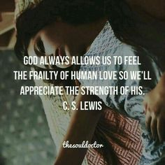 God always allows us to feel the frailty of human love so we'll appreciate the strength of His. C.S.Lewis