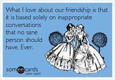 Free, Confession Ecard: What I love about our friendship is that it is based solely on inappropriate conversations that no sane person should have. Ever.