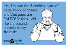 Yes, I'm sure the 8 cookies, plate of pasta, block of cheese and Diet pepsi are PALEO! Besides, I did like a thousand burpees today. #crossfit.