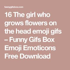 16 The girl who grows flowers on the head emoji gifs – Funny Gifs Box Emoji Emoticons Free Download