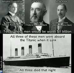 A TITANIC conspiracy theory - Guggenheim, Strauss, Astor, all aboard the Titanic when it sank. All three opposed the Federal Reserve. How many coincidences can people accept.