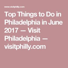 Top Things to Do in Philadelphia in June 2017 — Visit Philadelphia — visitphilly.com