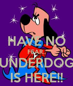 """but it's supposed to be """"there's no need to fear; Underdog is here"""""""