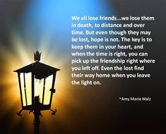 """We all lose friends...we lose them in death, to distance and over time. But even though they may be lost, hope is not. The key is to keep them in your heart, and when the time is right, you can pick up the friendship right where you left off. Even the lost find their way home when you leave the light on.""  ~Amy Walz"