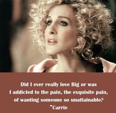 """""""Did I ever really love Big or was I addicted to the pain, the exquisite pain, of wanting someone so unattainable?"""""""