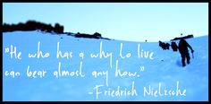 """""""He who has a why to live can bear almost any how."""" - Friedrich Nietzsche"""