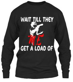Wait Till They Get A Load Of Me Black Long Sleeve T-Shirt Front