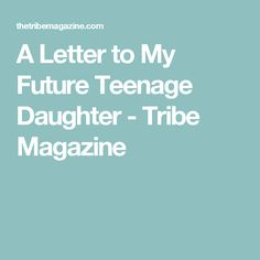 A Letter to My Future Teenage Daughter - Tribe Magazine