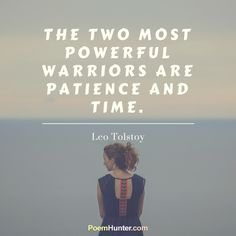 The two most powerful warriors are patience and time. ~Leo Tolstoy~ https://www.poemhunter.com/leo-tolstoy/
