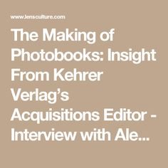 The Making of Photobooks: Insight From Kehrer Verlag's Acquisitions Editor - Interview with Alexa Becker | LensCulture