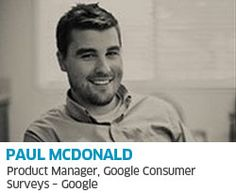 Paul is currently the project lead for Google Consumer Surveys. He has been at Google for 10 years and most recently worked on Gmail where he lead product strategy and development. Paul has also worked Google's commerce, advertising and cloud computing efforts launching Google Checkout, Google App Engine and several optimization products for AdWords advertisers.