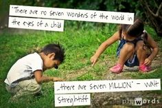"""There are no seven wonders of the world in the eyes of a child. There are seven million"" Walt Streightiff"