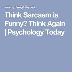 Think Sarcasm is Funny? Think Again | Psychology Today