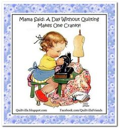 Mama Said: A Day Without Quilting Makes One Cranky!! Daily Quilt Goodies…