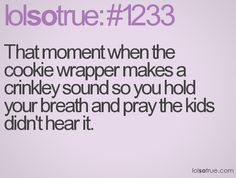That moment when the cookie wrapper makes a crinkley sound so you hold your breath and pray the kids didn't hear it.