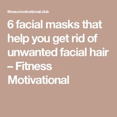 6 facial masks that help you get rid of unwanted facial hair – Fitness Motivational