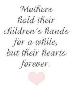 M♥thers hold their children's hands for a while, but their hearts forever.