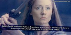 """And just before the """"cage"""" line... In most stories, had a female character been caught by the lead male swinging a sword around, they would have made her fluster and flee. Instead, Eowyn parries Aragorn's little knife, and gives and gives him ^THAT^ look. The undeniable fierceness, strength, and dedication to her uncle, her brother, and her people in that one look. Eowyn doesn't get nearly enough credit for who she is prior to her encounter with the Witch King."""