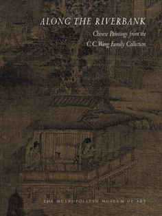 Along the Riverbank: Chinese Paintings from the C. C. Wang Family Collection   MetPublications   The Metropolitan Museum of Art