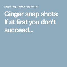 Ginger snap shots: If at first you don't succeed...
